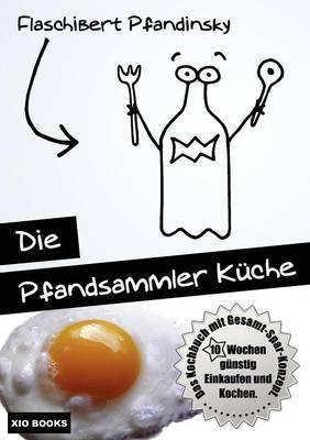 Die Pfandsammler Kuche - 10 Wochen Gunstig Einkaufen Und Kochen. Das Kochbuch Mit Gesamt-Spar-Konzept. (Paperback)