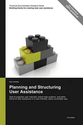 Planning and Structuring User Assistance: How to Organize User Manuals, Online Help Systems, and Other Forms of User Assistance in a User-Friendly, Easily Accessible Way - Technical Documentation Solutions Series (Paperback)