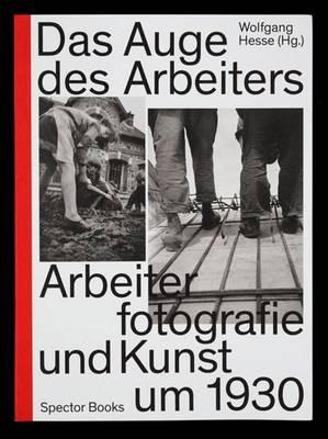 Das Auge des Arbeiters: Arbeiterfotografie und Kunst Um 1930 (Hardback)
