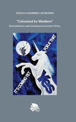 Colonised by Wankers: Postcolonialism and Contemporary Scottish Fiction (Hardback)