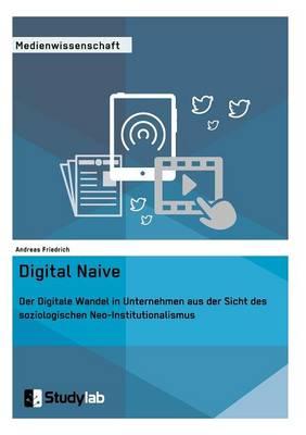 Digital Naive. Der Digitale Wandel in Unternehmen Aus Der Sicht Des Soziologischen Neo-Institutionalismus (Paperback)