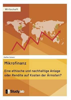 Mikrofinanz. Eine Ethische Und Nachhaltige Anlage Oder Rendite Auf Kosten Der Armsten? (Paperback)
