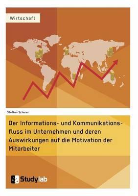 Der Informations- Und Kommunikationsfluss Im Unternehmen Und Deren Auswirkungen Auf Die Motivation Der Mitarbeiter (Paperback)