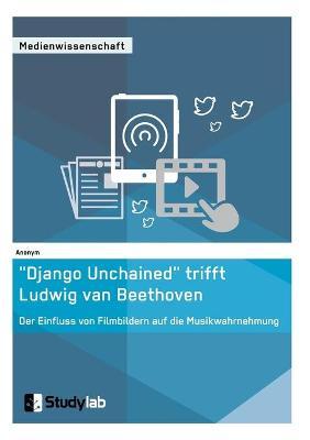 """""""Django Unchained"""" Trifft Ludwig Van Beethoven. Der Einfluss Von Filmbildern Auf Die Musikwahrnehmung (Paperback)"""