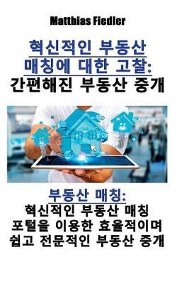 혁신적인 부동산 매칭에 대한 고찰: 간편해진 부동산 중개 부동산 매칭 혁신적인 부동산 매칭 포털을 이용한 효&#5098 (Paperback)