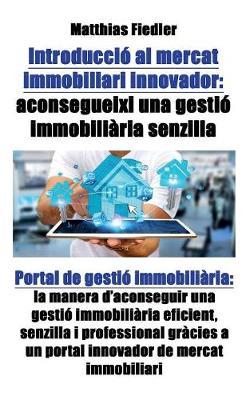 Introduccio Al Mercat Immobiliari Innovador: Aconsegueixi Una Gestio Immobiliaria Senzilla: Portal de Gestio Immobiliaria: La Manera D'Aconseguir Una Gestio Immobiliaria Eficient, Senzilla I Professional Gracies a Un Portal Innovador de Mercat Immobiliari (Paperback)