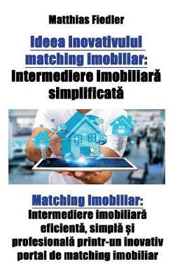 Ideea Inovativului Matching Imobiliar: Intermediere Imobiliară Simplificată Matching Imobiliar: Intermediere Imobiliară Eficientă, Simplă și Profesională Printr-Un Inovativ Portal de Matching Imobiliar (Paperback)