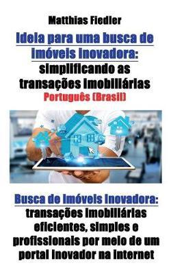 Ideia Para Uma Busca de Imoveis Inovadora: Simplificando as Transacoes Imobiliarias: Busca de Imoveis Inovadora: Transacoes Imobiliarias Eficientes, Simples E Profissionais Por Meio de Um Portal Inovador Na Internet (Paperback)