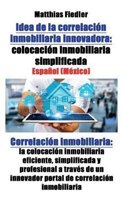 Idea de la Correlacion Inmobiliaria Innovadora: Colocacion Inmobiliaria Simplificada: Correlacion Inmobiliaria: La Colocacion Inmobiliaria Eficiente, Simplificada y Profesional a Traves de Un Innovador Portal de Correlacion Inmobiliaria (Paperback)