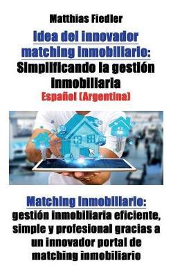 Idea del Innovador Matching Inmobiliario: Simplificando La Gestion Inmobiliaria: Matching Inmobiliario: Gestion Inmobiliaria Eficiente, Simple y Profesional Gracias a Un Innovador Portal de Matching Inmobiliario (Paperback)