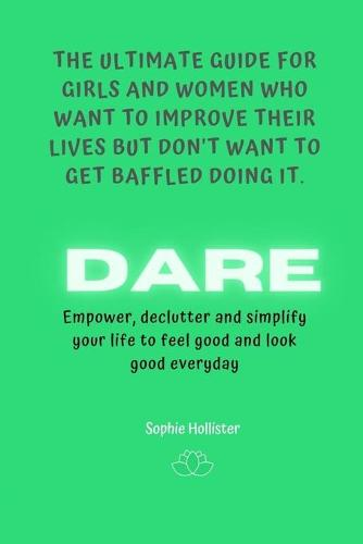 Dare, the Ultimate Guide for Girls and Women Who Want to Improve Their Lives But Don't Want to Get Baffled Doing It: Empower, declutter and simplify your life to feel good and look good everyday - The Ultimate Guide for Girls and Women Who Want to Improve Their Lives But Don't Want to Get Baffled 3 (Paperback)