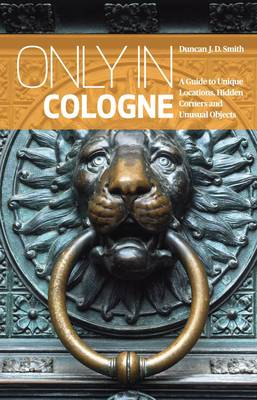 Only in Cologne: A Guide to Unique Locations, Hidden Corners and Unusual Objects - Only in (Paperback)
