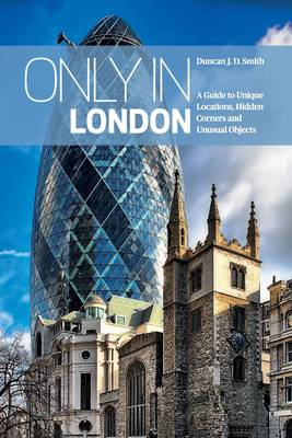 Only in London: A Guide to Unique Locations, Hidden Corners and Unusual Objects (Paperback)