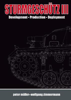 SturmgeschuTz III: Backbone of the German Infantry, Volume I, History; Development, Production, Deployment (Hardback)