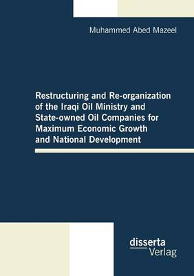 Restructuring and Re-Organization of the Iraqi Oil Ministry and State-Owned Oil Companies for Maximum Economic Growth and National Development (Paperback)