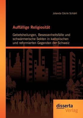 Auff Llige Religiosit T: Gebetsheilungen, Besessenheitsf Lle Und Schw Rmerische Sekten in Katholischen Und Reformierten Gegenden Der Schweiz (Paperback)