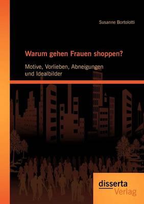 Warum Gehen Frauen Shoppen?: Motive, Vorlieben, Abneigungen Und Idealbilder (Paperback)