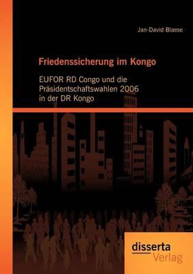 Friedenssicherung Im Kongo: Eufor Rd Congo Und Die PR Sidentschaftswahlen 2006 in Der Dr Kongo (Paperback)