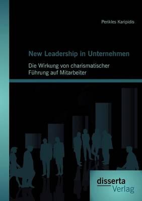 New Leadership in Unternehmen: Die Wirkung Von Charismatischer F Hrung Auf Mitarbeiter (Paperback)