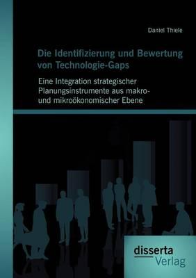 Die Identifizierung Und Bewertung Von Technologie-Gaps: Eine Integration Strategischer Planungsinstrumente Aus Makro- Und Mikro Konomischer Ebene (Paperback)