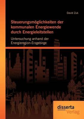 Steuerungsm Glichkeiten Der Kommunalen Energiewende Durch Energieleitstellen: Untersuchung Anhand Der Energieregion-Erzgebirge (Paperback)