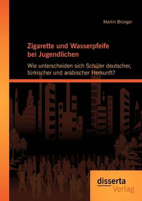 Zigarette Und Wasserpfeife Bei Jugendlichen: Wie Unterscheiden Sich Sch Ler Deutscher, T Rkischer Und Arabischer Herkunft? (Paperback)