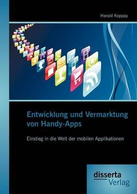 Entwicklung Und Vermarktung Von Handy-Apps: Einstieg in Die Welt Der Mobilen Applikationen (Paperback)