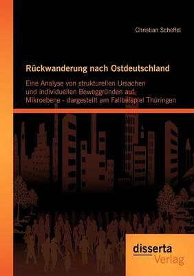 R Ckwanderung Nach Ostdeutschland: Eine Analyse Von Strukturellen Ursachen Und Individuellen Beweggr Nden Auf Mikroebene - Dargestellt Am Fallbeispiel Th Ringen (Paperback)