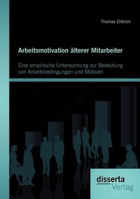 Arbeitsmotivation Lterer Mitarbeiter: Eine Empirische Untersuchung Zur Bedeutung Von Arbeitsbedingungen Und Motiven (Paperback)