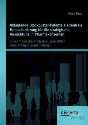 Ablaufende Blockbuster-Patente ALS Zentrale Herausforderung Fur Die Strategische Ausrichtung in Pharmakonzernen: Eine Empirische Analyse Ausgewahlter Top-10 Pharmaunternehmen (Paperback)