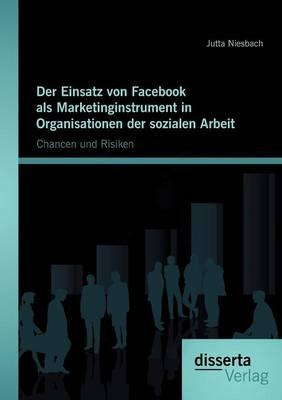 Der Einsatz Von Facebook ALS Marketinginstrument in Organisationen Der Sozialen Arbeit: Chancen Und Risiken (Paperback)