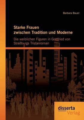 Starke Frauen Zwischen Tradition Und Moderne: Die Weiblichen Figuren in Gottfried Von Strassburgs Tristanroman (Paperback)