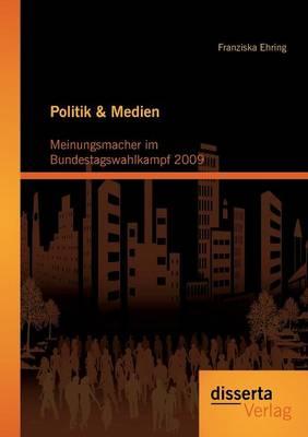 Politik & Medien: Meinungsmacher Im Bundestagswahlkampf 2009 (Paperback)