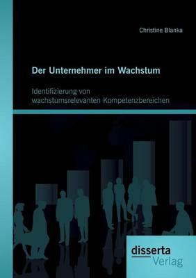 Der Unternehmer Im Wachstum: Identifizierung Von Wachstumsrelevanten Kompetenzbereichen (Paperback)