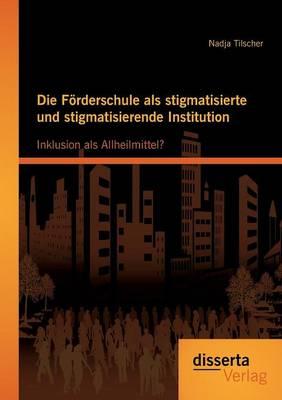 Die Forderschule ALS Stigmatisierte Und Stigmatisierende Institution: Inklusion ALS Allheilmittel? (Paperback)