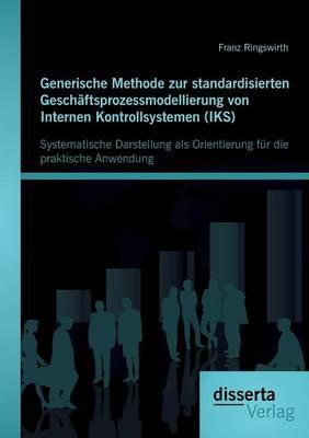 Generische Methode Zur Standardisierten Geschaftsprozessmodellierung Von Internen Kontrollsystemen (Iks): Systematische Darstellung ALS Orientierung F (Paperback)