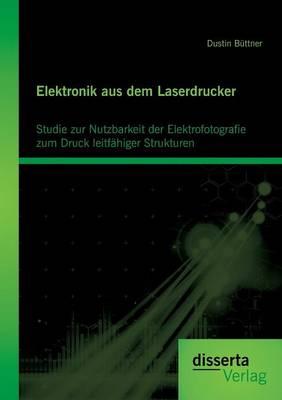 Elektronik Aus Dem Laserdrucker: Studie Zur Nutzbarkeit Der Elektrofotografie Zum Druck Leitfahiger Strukturen (Paperback)