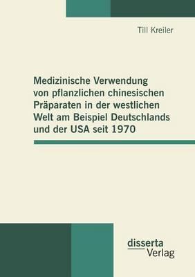 Medizinische Verwendung Von Pflanzlichen Chinesischen Praparaten in Der Westlichen Welt Am Beispiel Deutschlands Und Der USA Seit 1970 (Paperback)