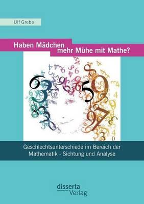 Haben Madchen Mehr Muhe Mit Mathe?: Geschlechtsunterschiede Im Bereich Der Mathematik - Sichtung Und Analyse (Paperback)
