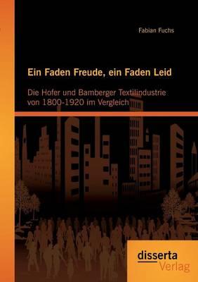 Ein Faden Freude, Ein Faden Leid: Die Hofer Und Bamberger Textilindustrie Von 1800-1920 Im Vergleich (Paperback)