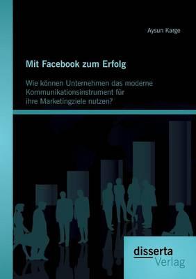 Mit Facebook Zum Erfolg: Wie K nnen Unternehmen Das Moderne Kommunikationsinstrument F r Ihre Marketingziele Nutzen? (Paperback)