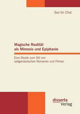 Magische Realit t ALS Mimesis Und Epiphanie. Eine Studie Zum Stil Von Zeitgen ssischen Romanen Und Filmen (Paperback)