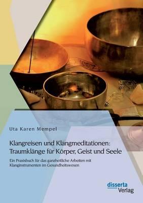 Klangreisen Und Klangmeditationen: Traumklange Fur Korper, Geist Und Seele (Paperback)
