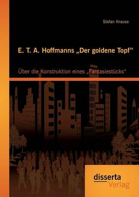 "E. T. A. Hoffmanns ""der Goldene Topf:  ber Die Konstruktion Eines ""fantasiest cks (Paperback)"