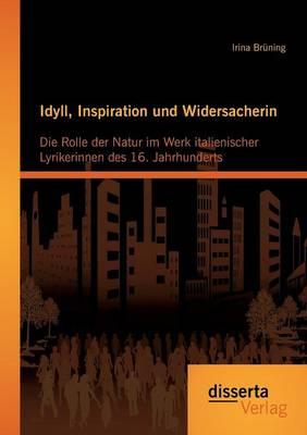 Idyll, Inspiration Und Widersacherin: Die Rolle Der Natur Im Werk Italienischer Lyrikerinnen Des 16. Jahrhunderts (Paperback)