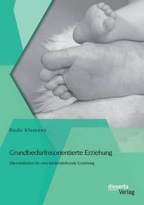 Grundbedurfnisorientierte Erziehung: Elternleitfaden Fur Eine Kinderstarkende Erziehung (Paperback)