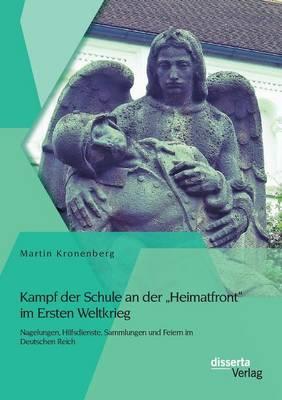 Kampf Der Schule an Der Heimatfront Im Ersten Weltkrieg: Nagelungen, Hilfsdienste, Sammlungen Und Feiern Im Deutschen Reich (Paperback)