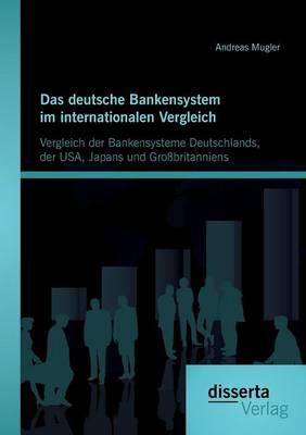 Das Deutsche Bankensystem Im Internationalen Vergleich: Vergleich Der Bankensysteme Deutschlands, Der USA, Japans Und Grossbritanniens (Paperback)