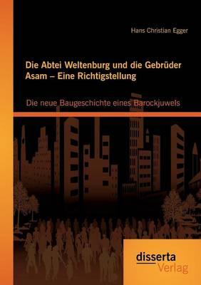 Die Abtei Weltenburg Und Die Gebruder Asam - Eine Richtigstellung: Die Neue Baugeschichte Eines Barockjuwels (Paperback)