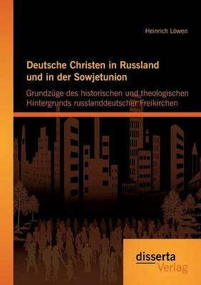 Deutsche Christen in Russland Und in Der Sowjetunion: Grundzuge Des Historischen Und Theologischen Hintergrunds Russlanddeutscher Freikirchen (Paperback)